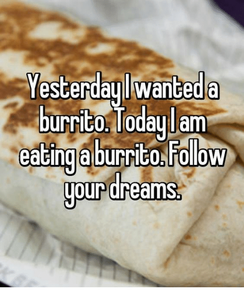Dank, Today, and Dreams: Yesterday lwanteda  burrito Today lam  eating aburrito Folow  dreams.  our