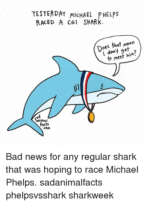 Thats Mean: YESTERDAY MicHAEL PHELPS  RACED A col SHARk.  Does that mean  dnt in  Do do if g  l dmf geit  to meef him?  Sa  animal  facts  com Bad news for any regular shark that was hoping to race Michael Phelps. sadanimalfacts phelpsvsshark sharkweek