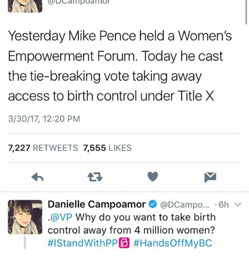 Memes, Control, and Access: Yesterday Mike Pence held a Women's  Empowerment Forum. Today he cast  the tie-breaking vote taking away  access to birth control under Title X  3/30/17, 12:20 PM  7,227  RETWEETS  7,555  LIKES  Danielle Campoamor @DCampo... 6h  v  @VP Why do you want to take birth  control away from 4 million women?  HIStandWithPPO #Hands offMyBC
