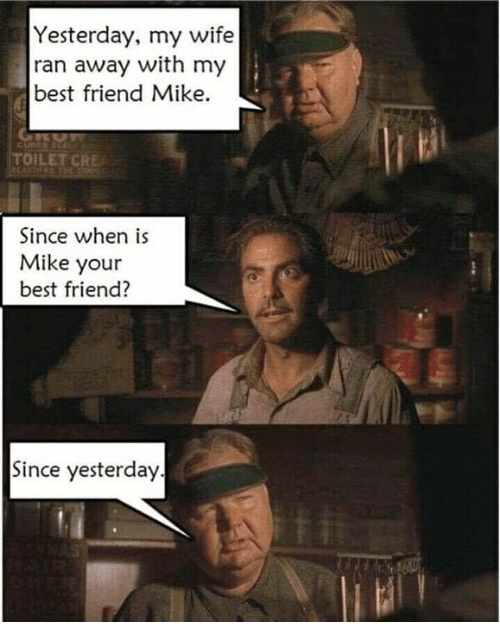 Best Friend, Memes, and Best: Yesterday, my wife  ran away with my  best friend Mike.  TOILET CRE  Since when is  Mike your  best friend?  Since yesterday.