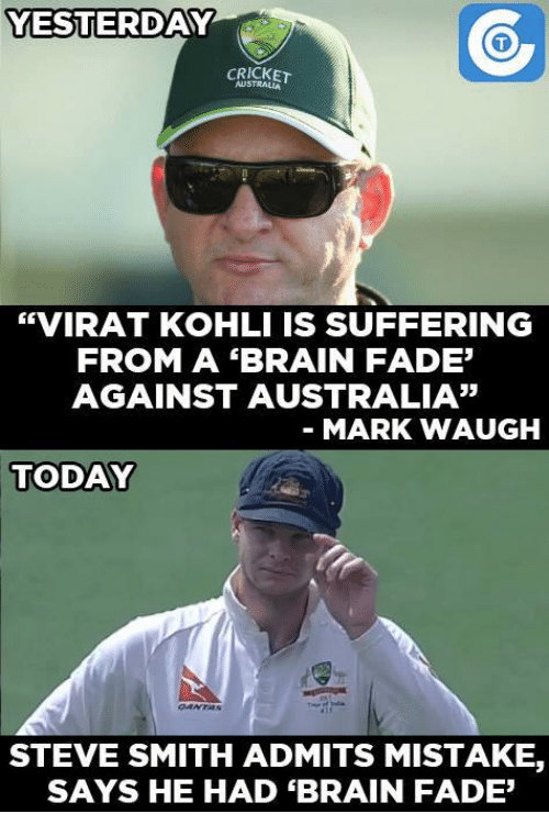 "Memes, Steve Smith, and Faded: YESTERDAY  se  CRICKET  ""VIRAT KOHLI IS SUFFERING  FROM A BRAIN FADE'  AGAINST AUSTRALIA""  MARK WAUGH  TODAY  STEVE SMITH ADMITS MISTAKE  SAYS HE HAD ""BRAIN FADE'"