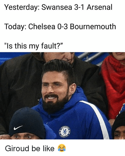 "Arsenal, Be Like, and Chelsea: Yesterday: Swansea 3-1 Arsenal  Today: Chelsea 0-3 Bournemouth  ""ls this my fault?"" Giroud be like 😂"