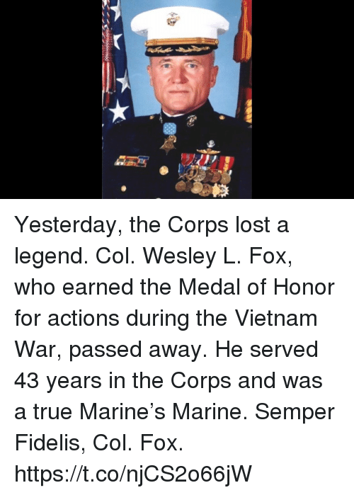 medal of honor: Yesterday, the Corps lost a legend.   Col. Wesley L. Fox, who earned the Medal of Honor for actions during the Vietnam War, passed away.   He served 43 years in the Corps and was a true Marine's Marine. Semper Fidelis, Col. Fox. https://t.co/njCS2o66jW