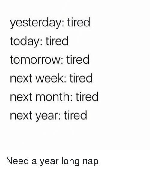 Gym, Today, and Tomorrow: yesterday: tired  today: tired  tomorrow: tired  next week: tired  next month: tired  next year: tired Need a year long nap.