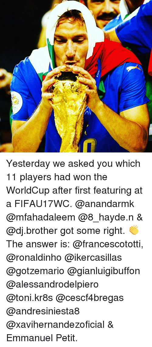 Memes, Ronaldinho, and 🤖: Yesterday we asked you which 11 players had won the WorldCup after first featuring at a FIFAU17WC. @anandarmk @mfahadaleem @8_hayde.n & @dj.brother got some right. 👏 The answer is: @francescototti, @ronaldinho @ikercasillas @gotzemario @gianluigibuffon @alessandrodelpiero @toni.kr8s @cescf4bregas @andresiniesta8 @xavihernandezoficial & Emmanuel Petit.