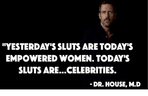 "Memes, House, and Women: ''YESTERDAY'S SLUTS ARE TODA""S  EMPOWERED WOMEN. TODAY'S  SLUTS ARE...CELEBRITIES.  DR. HOUSE, M.D"