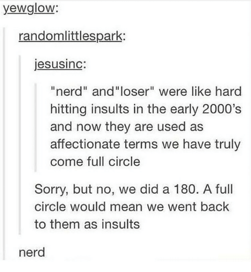 """2000s: yewglow:  randomlittlespark:  jesusinc:  """"nerd"""" and""""loser"""" were like hard  hitting insults in the early 2000's  and now they are used as  affectionate terms we have truly  come full circle  Sorry, but no, we did a 180. A full  circle would mean we went back  to them as insults  nerd"""