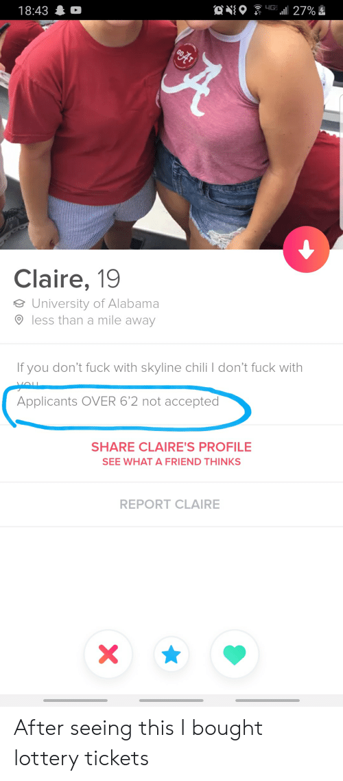University of Alabama: YG 27%  18:43 D  Claire, 19  University of Alabama  less than a mile away  If you don't fuck with skyline chili don't fuck with  VOU  yeu  Applicants OVER 6'2 not accepted  SHARE CLAIRE'S PROFILE  SEE WHAT A FRIEND THINKS  REPORT CLAIRE  X\ After seeing this I bought lottery tickets