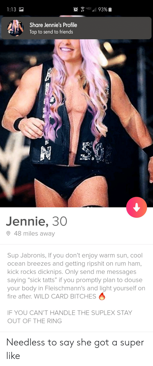 """douse: YG  L1  1 93%  1:13  Share Jennie's Profile  Tap to send to friends  Jennie, 30  48 miles away  Sup Jabronis, If you don't enjoy warm sun, cool  ocean breezes and getting ripshit on rum ham,  kick rocks dicknips. Only send me messages  saying """"sick tatts"""" if you promptly plan to douse  your body in Fleischmann's and light yourself on  fire after. WILD CARD BITCHES  IF YOU CAN'T HANDLE THE SUPLEX STAY  OUT OF THE RING Needless to say she got a super like"""