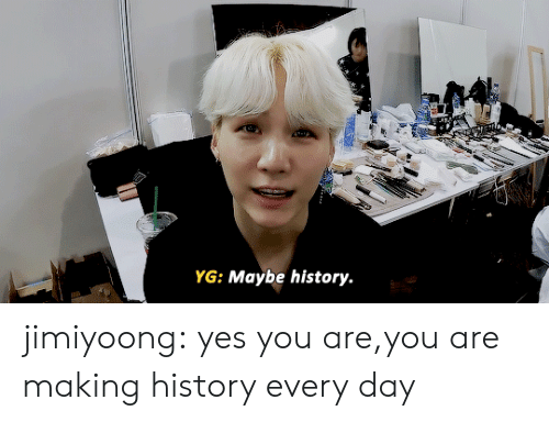Making History: YG: Maybe history. jimiyoong:  yes you are,you are making history every day