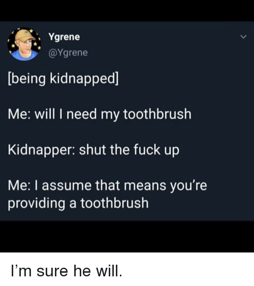 Kidnapped Me: . Ygrene  @Ygrene  being kidnapped]  Me: will I need my toothbrush  Kidnapper: shut the fuck up  Me: I assume that means you're  providing a toothbrush I'm sure he will.