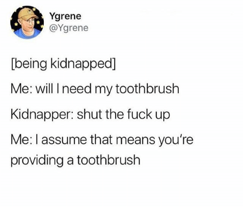 Kidnapped Me: Ygrene  @Ygrene  [being kidnapped]  Me: will I need my toothbrush  Kidnapper: shut the fuck up  Me: I assume that means you're  providing a toothbrush