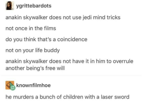 Anakin Skywalker: ygrittebardots  anakin skywalker does not use jedi mind tricks  not once in the films  do you think that's a coincidence  not on your life buddy  anakin skywalker does not have it in him to overrule  another being's free will  knownfilmhoe  he murders a bunch of children with a laser sword