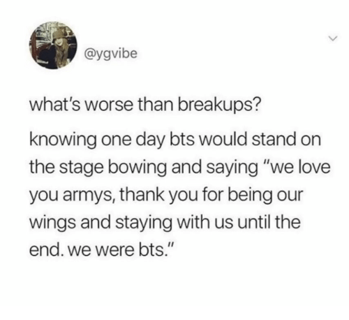 """bowing: @ygvibe  what's worse than breakups?  knowing one day bts would stand on  the stage bowing and saying """"we love  you armys, thank you for being our  wings and staying with us until the  end. we were bts."""""""