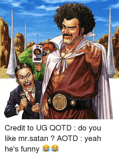 ugs: Yi Credit to UG QOTD : do you like mr.satan ? AOTD : yeah he's funny 😂😂