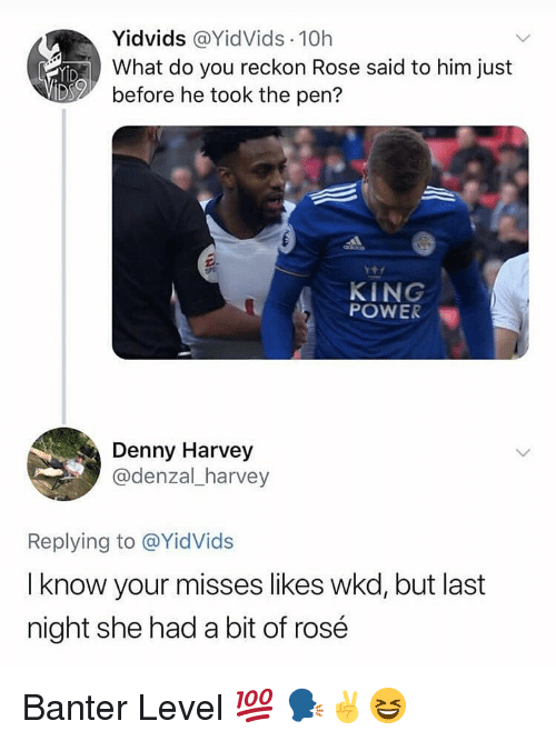 I Know Your: Yİdvids @YidVids. 10h  What do you reckon Rose said to him just  before he took the pen?  KING  POWER  Denny Harvey  @denzal_harvey  Replying to @YidVids  I know your misses likes wkd, but last  night she had a bit of rosé Banter Level 💯 🗣✌😆