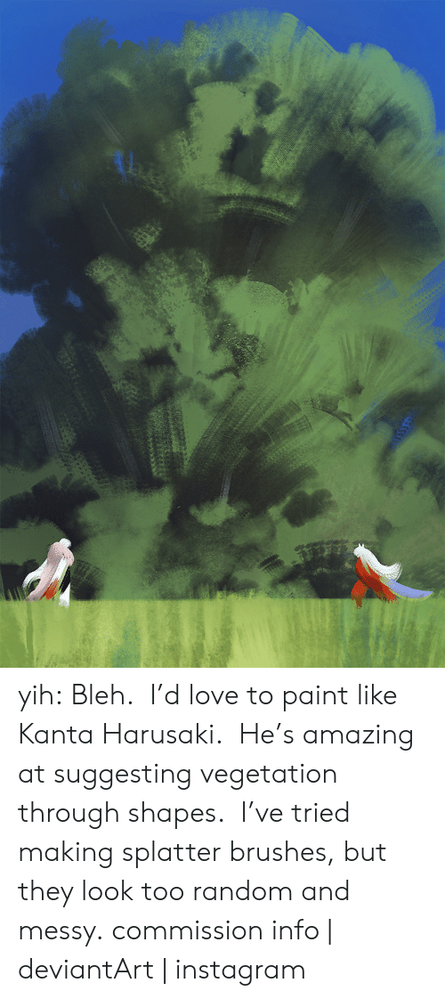bleh: yih: Bleh. I'd love to paint like Kanta Harusaki. He's amazing at suggesting vegetation through shapes. I've tried making splatter brushes, but they look too random and messy. commission info | deviantArt | instagram