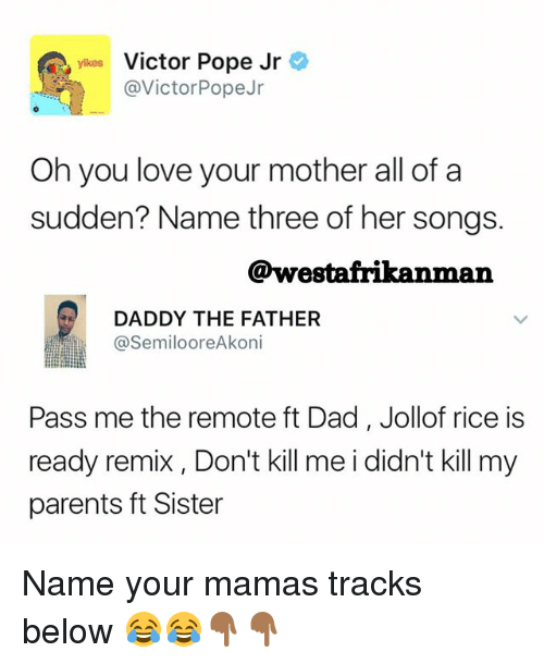 poped: yikes Victor Pope Jr  @VictorPopeJr  Oh you love your mother all of a  sudden? Name three of her songs.  @westafrikanman  DADDY THE FATHER  SemilooreAkoni  Pass me the remote ft Dad, Jollof rice is  ready remix , Don't kill me i didn't kill my  parents ft Sister Name your mamas tracks below 😂😂👇🏾👇🏾