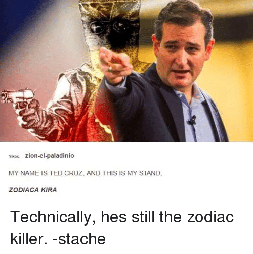 Dank, Ted, and Ted Cruz: Yikes.  zion-el-paladinio  MY NAME IS TED CRUZ, AND THIS IS MY STAND,  ZODIACA KIRA Technically, hes still the zodiac killer. -stache