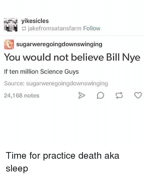 Bill Nye, Death, and Science: yikesicles  jakefromsatansfarm Follow  sugarweregoingdownswinging  You would not believe Bill Nye  If ten million Science Guys  Source: sugarweregoingdownswinging  24,168 notes Time for practice death aka sleep