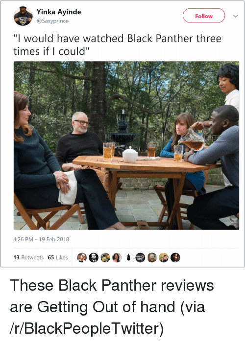 "Blackpeopletwitter, Black, and Black Panther: Yinka Ayinde  Follow  @Saxyprince  ""I would have watched Black Panther three  times if I could""  4:26 PM-19 Feb 2018  3 Retweets 65 Likes  HOM <p>These Black Panther reviews are Getting Out of hand (via /r/BlackPeopleTwitter)</p>"