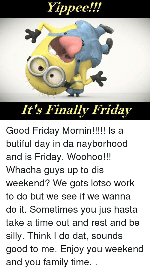 Family, Finals, and Friday: Yippee!!!  It's Finally Friday Good Friday Mornin!!!!!   Is a butiful day in da nayborhood and is Friday.  Woohoo!!!  Whacha guys up to dis weekend?  We gots lotso work to do but we see if we wanna do it.  Sometimes you jus hasta take a time out and rest and be silly.  Think I do dat, sounds good to me.  Enjoy you weekend and you family time.  .