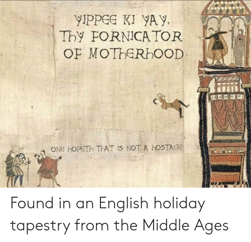 middle ages: yIpPGe KI YAY,  Thy FORNICA TOR  ONE HOPETh ThAT Is NOT A hOSTAGE Found in an English holiday tapestry from the Middle Ages