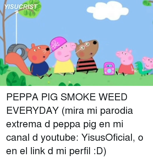 Smoke Weed Everyday, Weed, and youtube.com: YISUCRIST PEPPA PIG SMOKE WEED EVERYDAY (mira mi parodia extrema d peppa pig en mi canal d youtube: YisusOficial, o en el link d mi perfil :D)