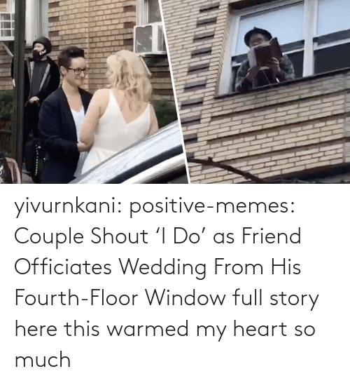 window: yivurnkani:  positive-memes:   Couple Shout 'I Do' as Friend Officiates Wedding From His Fourth-Floor Window   full story here    this warmed my heart so much