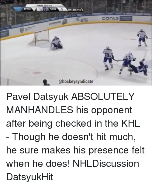 ska: YN  SKA  04:392NDN  @hockey syndicate  COrA3 Pavel Datsyuk ABSOLUTELY MANHANDLES his opponent after being checked in the KHL - Though he doesn't hit much, he sure makes his presence felt when he does! NHLDiscussion DatsyukHit
