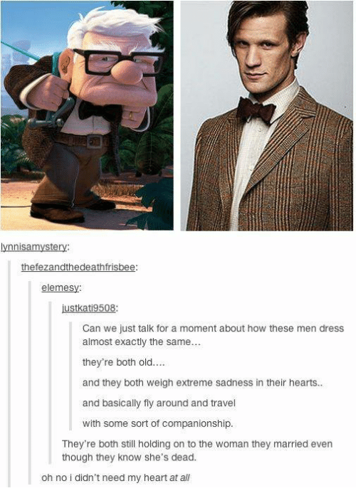 Memes, Dress, and Heart: ynnisamystery  thefezandthedeathfrisbee:  elemesy:  Can we just talk for a moment about how these men dress  almost exactly the same...  they're both old....  and they both weigh extreme sadness in their hearts.  and basically fly around and travel  with some sort of companionship.  They're both still holding on to the woman they married even  though they know she's dead  oh no i didn't need my heart at all