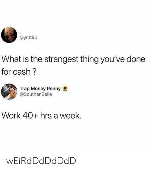 Girl Memes: @ynttirb  What is the strangest thing you've done  for cash  Trap Money Penny  @SouthanBelle  Work 40+ hrs a week. wEiRdDdDdDdD