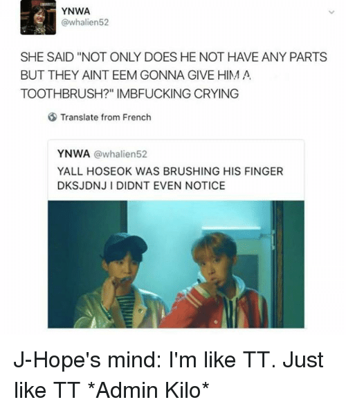 """Crying, Memes, and Translate: YNWA  @whalien52  SHE SAID """"NOT ONLY DOES HE NOT HAVE ANY PARTS  BUT THEY AINT EEM GONNA GIVE HIM A  TOOTHBRUSH?"""" IMBFUCKING CRYING  Translate from French  YNWA  a whalien52  YALL HOSEOK WAS BRUSHING HIS FINGER  DKSJDNJl DIDNT EVEN NOTICE J-Hope's mind: I'm like TT. Just like TT *Admin Kilo*"""