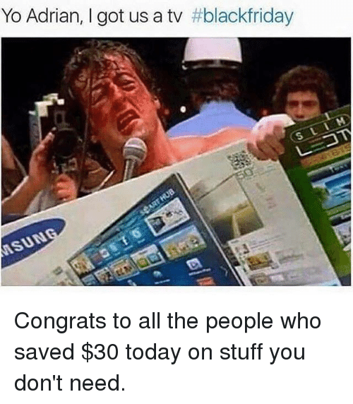 Memes, Yo, and Stuff: Yo Adrian, I got us a tv #blackfriday  SUN Congrats to all the people who saved $30 today on stuff you don't need.