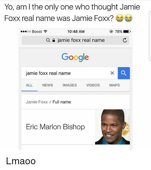 Jamie Foxx: Yo, am l the only one who thought Jamie  Foxx real name was Jamie Foxx?  10:48 AM  OO  Boost  a jamie foxx real name  Google  jamie foxx real name  ALL  NEWS  IMAGES  VIDEOS  MAPS  Jamie Foxx  Full name  Eric Marlon Bishop Lmaoo