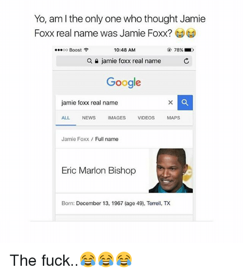 """Jamie Foxx: Yo, am l the only one who thought Jamie  Foxx real name was Jamie Foxx?  """" oo Boost令  10:48 AM  78%  a  jamie foxx real name  C  Google  jamie foxx real name  ALL NEWSIMAGES VIDEOS MAPS  Jamie Foxx Full name  Eric Marlon Bishop  Born: December 13, 1967 (age 49), TeX The fuck..😂😂😂"""