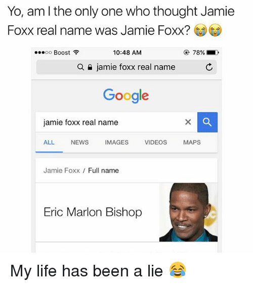 Funny, Google, and Jamie Foxx: Yo, am the only one who thought Jamie  Foxx real name was Jamie Foxx?  10:48 AM  OO  Boost  a n jamie foxx real name  Google  jamie foxx real name  ALL  NEWS  IMAGES  VIDEOS  MAPS  Jamie Foxx  Full name  Eric Marlon Bishop My life has been a lie 😂