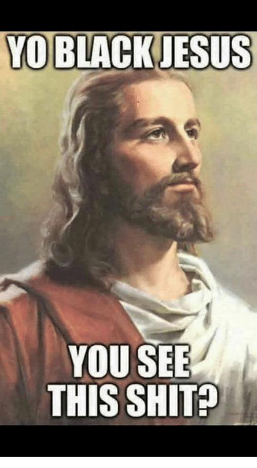 Memes, Black Jesus, and 🤖: YO BLACK JESUS  YOU SEE  THIS SHIT
