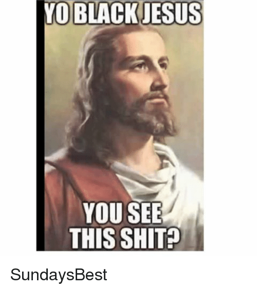 Memes, Black Jesus, and 🤖: YO BLACK JESUS  YOU SEE  THIS SHIT SundaysBest