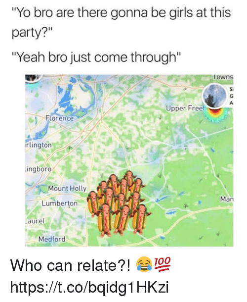 "Girls, Memes, and Party: Yo bro are there gonna be girls at this  party?""  ""Yeah bro just come through""  owns  Si  Upper Freeh  이 Florence  rlington  ingboro  Mount Holly  Man  Lumberton  aure  Medford Who can relate?! 😂💯 https://t.co/bqidg1HKzi"