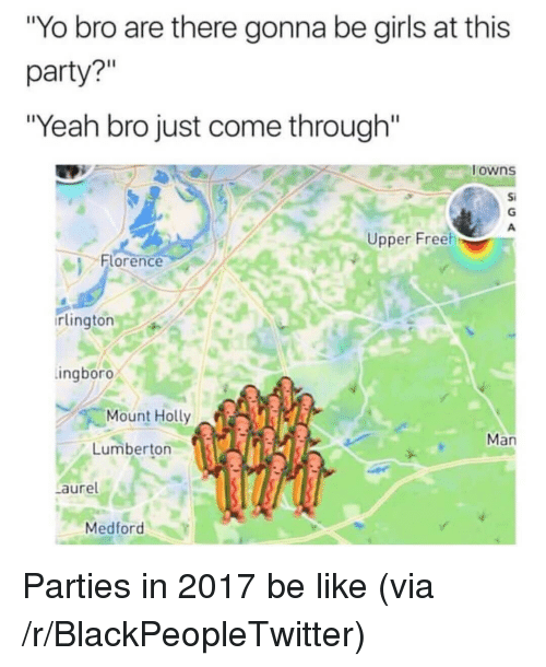 "Be Like, Blackpeopletwitter, and Girls: ""Yo bro are there gonna be girls at this  party?""  ""Yeah bro just come through""  owns  Si  Upper Freeh  Florence  rlington  ingboro  Mount Holly  Man  Lumberton  aure  Medford <p>Parties in 2017 be like (via /r/BlackPeopleTwitter)</p>"