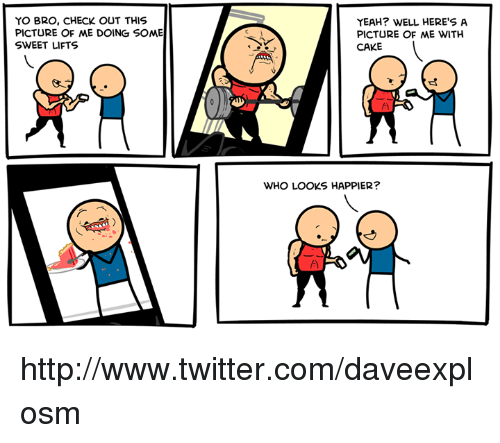 Caking: YO BRO, CHECK OUT THIS  PICTURE OF ME DOING SOME  SWEET LIFTS  YEAH? WELL HERE'S A  PICTURE OF ME WITH  CAKE  WHO LOOKS HAPPIER? http://www.twitter.com/daveexplosm