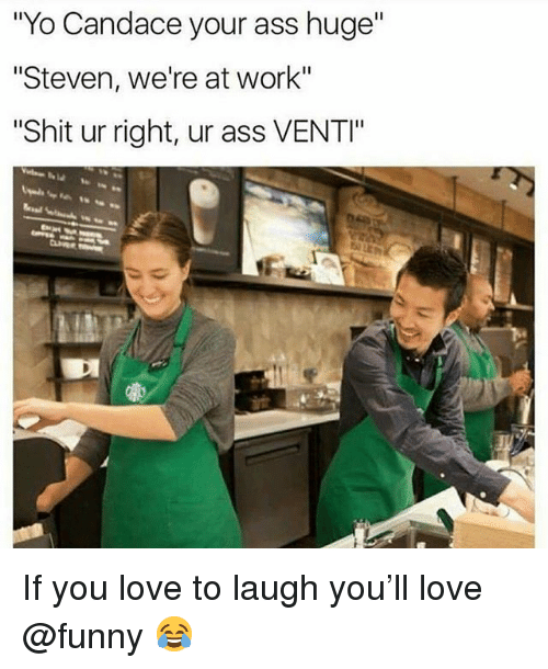 "Ass, Funny, and Love: ""Yo Candace your ass huge""  ""Steven, we're at work""  Shit ur right, ur ass VENTI"" If you love to laugh you'll love @funny 😂"