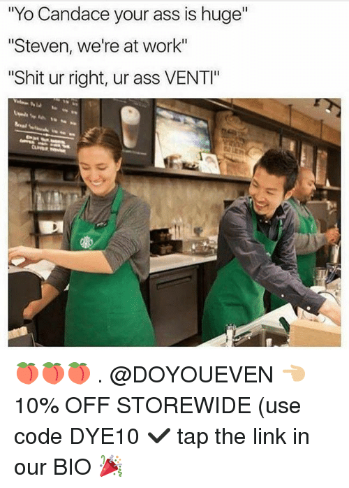 """Ass, Gym, and Shit: """"Yo Candace your ass is huge""""  Steven, we're at work""""  Shit ur right, ur ass VENTI"""" 🍑🍑🍑 . @DOYOUEVEN 👈🏼 10% OFF STOREWIDE (use code DYE10 ✔️ tap the link in our BIO 🎉"""