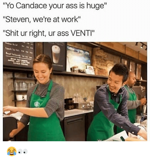 """Ass, Dank, and Shit: """"Yo Candace your ass is huge""""  """"Steven, we're at work""""  """"Shit ur right, ur ass VENTI"""" 😂👀"""