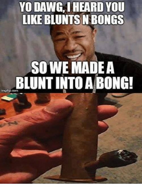 Blunts, Memes, and Bong: YO DAWG, I HEARD YOU  LIKE BLUNTS NBONGs  SO WE MADE A  BLUNTINTO A BONG!  imati