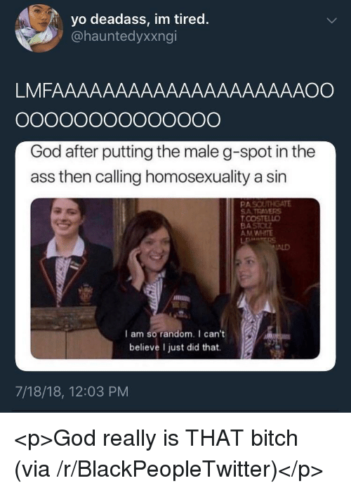 Ass, Bitch, and Blackpeopletwitter: yo deadass, im tired.  @hauntedyxxngi  LMFAAAAAAAAAAAAAAAAAAAAOO  God after putting the male g-spot in the  ass then calling homosexuality a sin  PAS  SATRAVERS  AM WHITE  ALD  I am so random. I can't  believe I just did that.  7/18/18, 12:03 PM <p>God really is THAT bitch (via /r/BlackPeopleTwitter)</p>