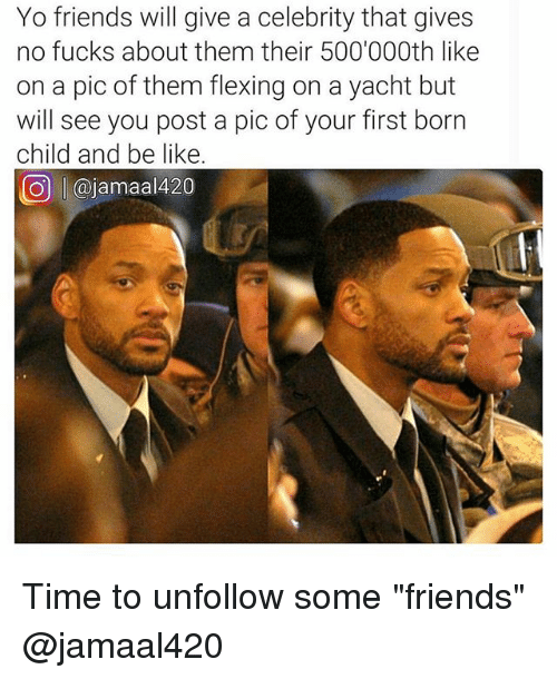 """Be Like, Friends, and Memes: Yo friends will give a celebrity that gives  no fucks about them their 500'000th like  on a pic of them flexing on a yacht but  will see you post a pic of your first born  child and be like  O @jamaal420 Time to unfollow some """"friends"""" @jamaal420"""