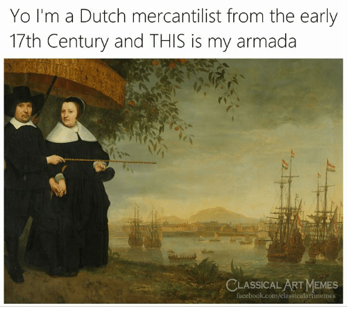 armada: Yo I'm a Dutch mercantilist from the early  17th Century and THIS is my armada  CLASSICAL ART MEMES  facebook.com/classicalartimemes