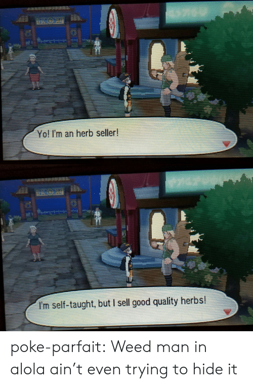 parfait: Yo! I'm an herb seller!   I'm self-taught, but I sell good quality herbs! poke-parfait: Weed man in alola ain't even trying to hide it